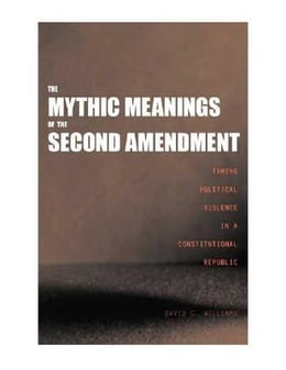Book Mythic Meanings of the Second Amendment: Taming Political Violence in a Constitutional Republic by Williams, David C.