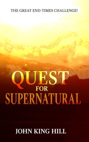 Quest for Supernatural: the great end-times challenge by John King Hill
