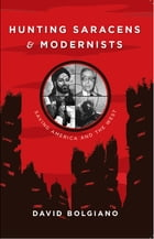 Hunting Saracens and Modernists: Saving America and The West by David Bolgiano
