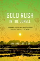 "Gold Rush in the Jungle: The Race to Discover and Defend the Rarest Animals of Vietnam's ""Lost World"" by Dan Drollette, Jr."