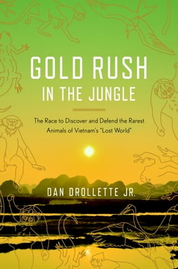 "Book Gold Rush in the Jungle: The Race to Discover and Defend the Rarest Animals of Vietnam's ""Lost… by Dan Drollette, Jr."