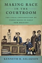Making Race in the Courtroom: The Legal Construction of Three Races in Early New Orleans by Kenneth R. Aslakson