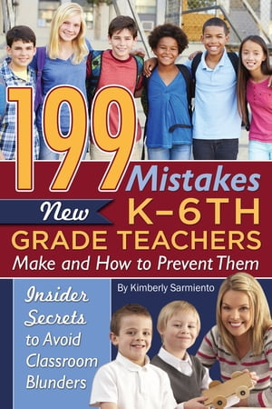 199 Mistakes New K - 6th Grade Teachers Make and How to Prevent Them: Insider Secrets to Avoid Classroom Blunders