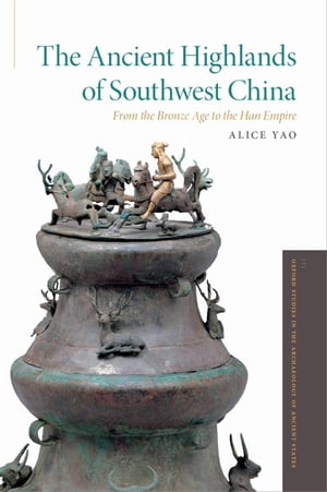The Ancient Highlands of Southwest China From the Bronze Age to the Han Empire