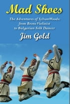 Mad Shoes: The Adventures of Sylvan Woods: From Bronx Violinist to Bulgarian Folk Dancer by Jim Gold