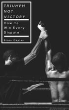 Triumph Not Victory: How To Win Every Dispute by Brien Caples