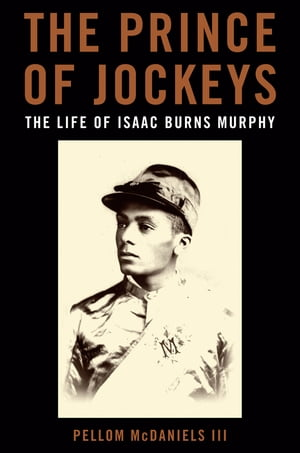 The Prince of Jockeys The Life of Isaac Burns Murphy