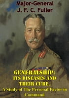 Generalship: Its Diseases and Their Cure. A Study of The Personal Factor in Command by Major-General J. F. C. Fuller