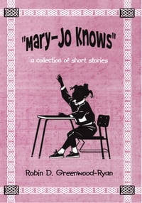 """Mary-Jo Knows"": a collection of short stories"