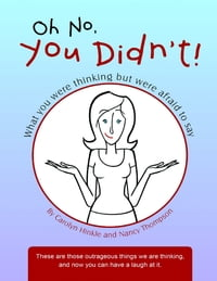 Oh No, You Didn't!: What You Were Thinking But Were Afraid to Say