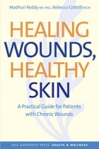 Healing Wounds, Healthy Skin: A Practical Guide for Patients with Chronic Wounds by Madhuri Reddy