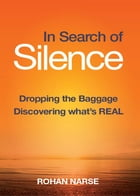 In Search of Silence: Dropping the Baggage - Discovering What's Real by Rohan Narse