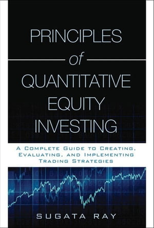 Principles of Quantitative Equity Investing A Complete Guide to Creating,  Evaluating,  and Implementing Trading Strategies