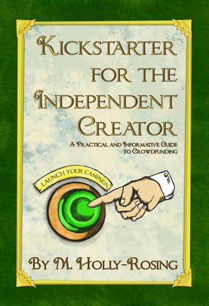 Kickstarter for the Independent Creator: A Practical and Informative Guide to Crowdfunding by Madeleine Holly-Rosing
