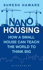 Nano Housing: How a Small House Can Teach the World to Think BIG by Suresh Haware
