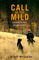 Call of the Mild: Learning to Hunt My Own Dinner by Lily Raff McCaulou