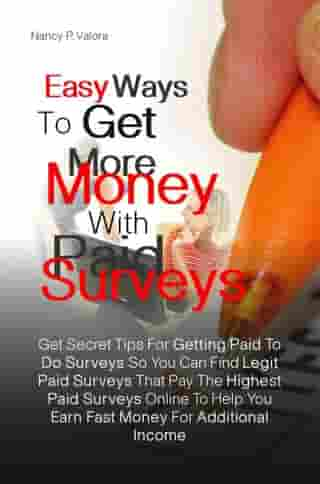 Easy Ways To Get More Money With Paid Surveys: Get Secret Tips For Getting Paid To Do Surveys So You Can Find Legit Paid Surveys That Pay The Highe by Nancy P. Valora