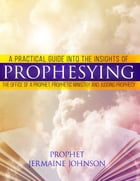 A Practical Guide Into The Insights Of Prophesying, The Office Of The Prophet, Prophetic Ministries And Judging Prophecy by Jermaine Johnson
