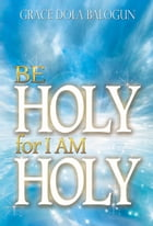 Be Holy For I Am Holy by Grace   Dola Balogun