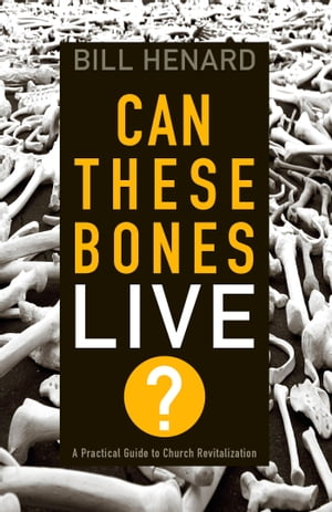 Can These Bones Live A Practical Guide to Church Revitalization