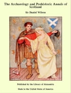 The Archaeology and Prehistoric Annals of Scotland by Sir Daniel Wilson