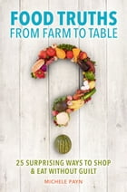 Food Truths from Farm to Table: 25 Surprising Ways to Shop & amp;Eat Without Guilt by Michele Payn