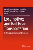 Locomotives and Rail Road Transportation: Technology, Challenges and Prospects by Atul Dhar