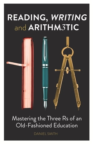 Reading,  Writing and Arithmetic Mastering the Three Rs of an Old-Fashioned Education