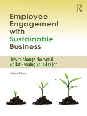 Employee Engagement with Sustainable Business How to Change the World Whilst Keeping Your Day Job