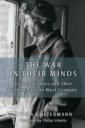 The War in Their Minds: German Soldiers and Their Violent Pasts in West Germany