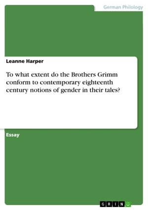 To what extent do the Brothers Grimm conform to contemporary eighteenth century notions of gender in their tales? by Leanne Harper