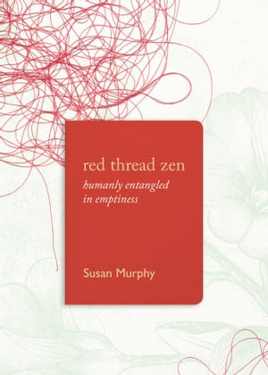 Red Thread Zen: Humanly Entangled in Emptiness by Susan Murphy