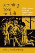 Learning from the Left: Children's Literature, the Cold War, and Radical Politics in the United…