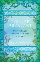 You Are Abundant: Why You Are Enough the Way You Are by BelindaGrace