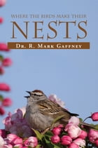 Where The Birds Make Their Nests: A study of the birds of the bible by R. Mark Gaffney