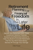 Retirement Planning For Financial Freedom In The Later Years Of Life: Secure Your Retirement With These Investment Options, Financial Solutions And Re by Cristy P. Turner