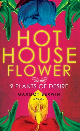 Book Hothouse Flower and the Nine Plants of Desire: A Novel by Margot Berwin