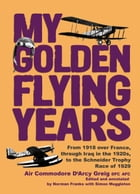 My Golden Flying Years: From 1918 over France, Through Iraq in the 1920s, to the Schneider Trophy Race of 1927 by D'Arcy Greig