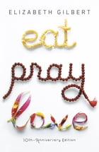 Eat Pray Love 10th-Anniversary Edition: One Woman's Search for Everything Across Italy, India and Indonesia by Elizabeth Gilbert