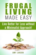 Frugal Living Made Easy: Live Better for Less without a Minimalist Approach!: Money Saving Tips & Hacks by Amy Larson