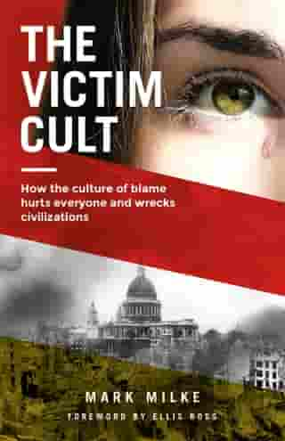 The Victim Cult: How the culture of blame hurts everyone and wrecks civilizations by Mark Milke