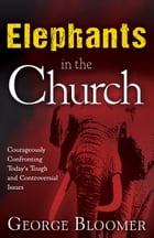 Elephants In The Church: Courageously Confronting Today's Tough and Controversial Issues by George Bloomer