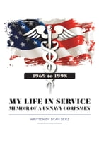 My Life in Service: Memoir of a U.S. Navy Corpsman by Dean Serz
