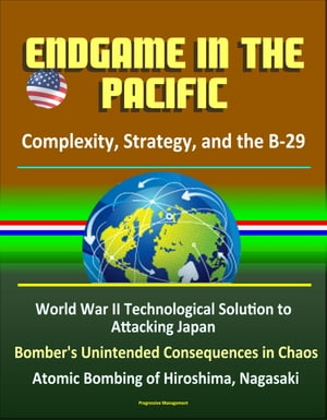 Endgame in the Pacific: Complexity,  Strategy,  and the B-29 - World War II Technological Solution to Attacking Japan,  Bomber's Unintended Consequences