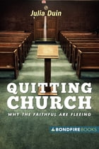 Quitting Church: Why the Faithful Are Fleeing by Julia Duin