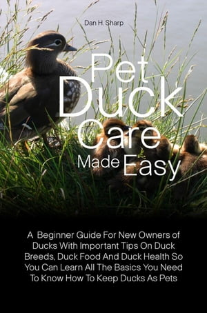 Pet Duck Care Made Easy A Beginner Guide For New Owners of Ducks With Important Tips On Duck Breeds,  Duck Food And Duck Health So You Can Learn All Th