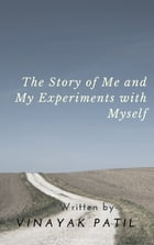 The Story of Me and My Experiments with Myself: The search for Happiness by Vinayak Patil