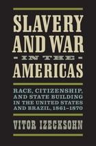 Slavery and War in the Americas: Race, Citizenship, and State Building in the United States and Brazil, 1861-1870 by Vitor Izecksohn