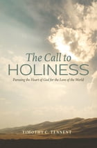 The Call to Holiness: Pursuing the Heart of God for the Love of the World by Timothy C. Tennent
