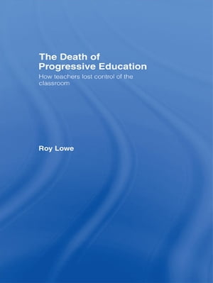 The Death of Progressive Education How Teachers Lost Control of the Classroom
